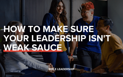 How to Make Sure Your Leadership Isn't Weak Sauce
